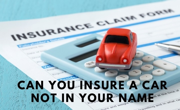 Can you insure a car not in your name