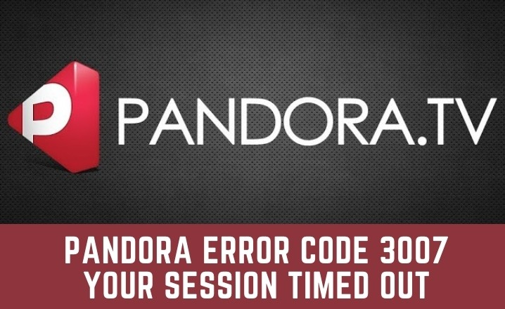 Pandora error code 3007 Your Session Timed Out